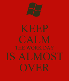 Poster: KEEP CALM THE WORK DAY IS ALMOST OVER