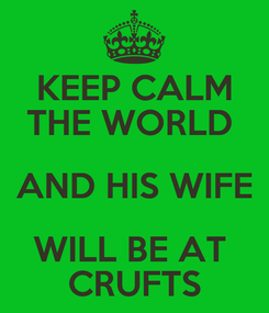 Poster: KEEP CALM THE WORLD  AND HIS WIFE WILL BE AT  CRUFTS