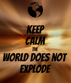 Poster: KEEP CALM the  world does not  explode