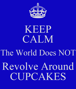 Poster: KEEP CALM The World Does NOT Revolve Around CUPCAKES