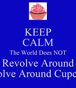 Poster: KEEP CALM The World Does NOT Revolve Around Revolve Around Cupcakes