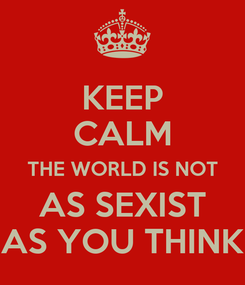Poster: KEEP CALM THE WORLD IS NOT AS SEXIST AS YOU THINK
