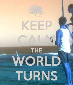 Poster: KEEP CALM THE WORLD TURNS