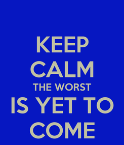Poster: KEEP CALM THE WORST IS YET TO COME