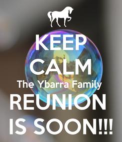 Poster: KEEP CALM The Ybarra Family  REUNION  IS SOON!!!