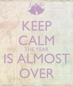 Poster: KEEP CALM THE YEAR IS ALMOST OVER