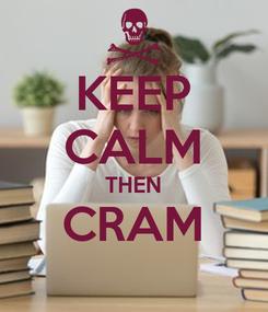 Poster: KEEP CALM THEN CRAM