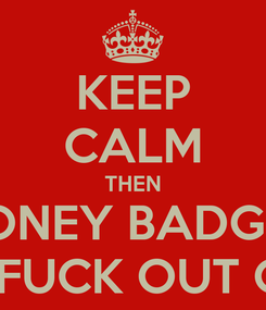Poster: KEEP CALM THEN HONEY BADGER THE FUCK OUT OF IT