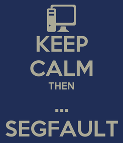 Poster: KEEP CALM THEN ... SEGFAULT