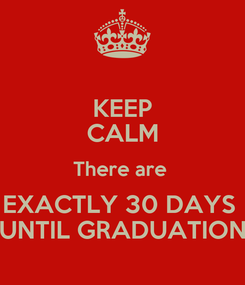 Poster: KEEP CALM There are  EXACTLY 30 DAYS  UNTIL GRADUATION