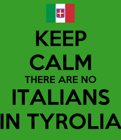 Poster: KEEP CALM THERE ARE NO ITALIANS IN TYROLIA