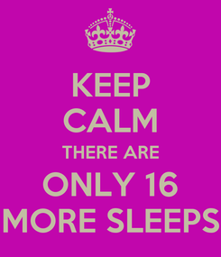 Poster: KEEP CALM THERE ARE ONLY 16 MORE SLEEPS