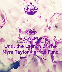 Poster: KEEP CALM There are Only 3 Days left  Until the Launch of The  Myra Taylor Herron Fund