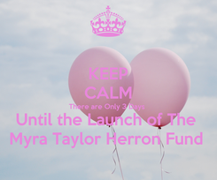 Poster: KEEP CALM There are Only 3 Days  Until the Launch of The  Myra Taylor Herron Fund