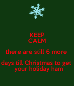 Poster: KEEP CALM there are still 6 more  days till Christmas to get    your holiday ham