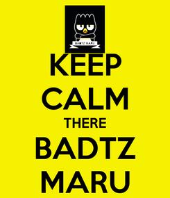 Poster: KEEP CALM THERE BADTZ MARU