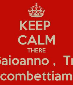 Poster: KEEP  CALM THERE Gaioanno ,  Trr Scombettiamo