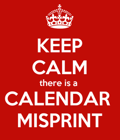 Poster: KEEP CALM there is a  CALENDAR  MISPRINT