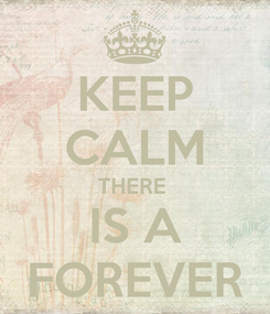 Poster: KEEP CALM THERE  IS A FOREVER