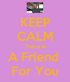 Poster: KEEP CALM There Is A Friend  For You