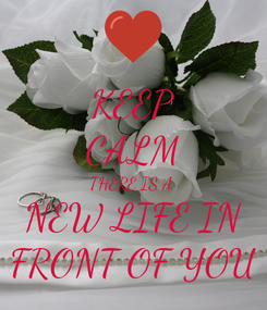 Poster: KEEP CALM THERE IS A  NEW LIFE IN FRONT OF YOU