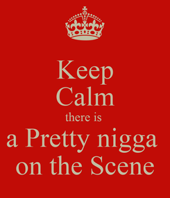 Poster: Keep Calm there is  a Pretty nigga  on the Scene