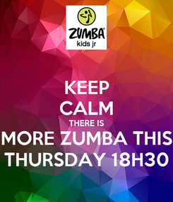 Poster: KEEP CALM THERE IS MORE ZUMBA THIS THURSDAY 18H30