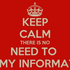 Poster: KEEP CALM THERE IS NO NEED TO  GET MY INFORMATION