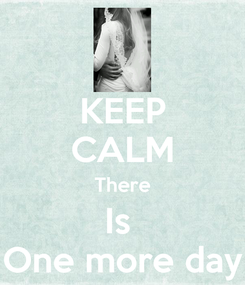 Poster: KEEP CALM There Is  One more day