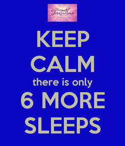 Poster: KEEP CALM there is only 6 MORE SLEEPS