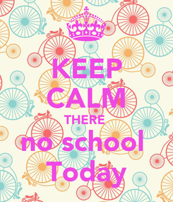 Poster: KEEP CALM THERE  no school  Today
