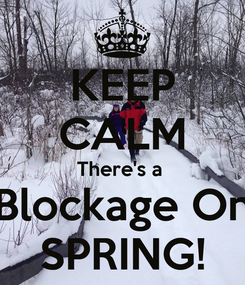 Poster: KEEP CALM There's a  Blockage On SPRING!