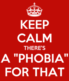 """Poster: KEEP CALM THERE'S A """"PHOBIA"""" FOR THAT"""