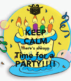 Poster: KEEP CALM There's always  Time for a  PARTY!!!!
