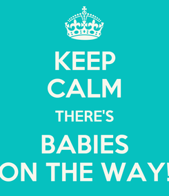 Poster: KEEP CALM THERE'S BABIES ON THE WAY!