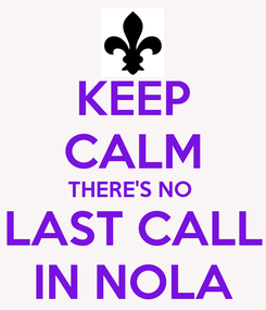 Poster: KEEP CALM THERE'S NO  LAST CALL IN NOLA