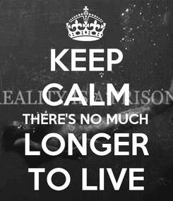 Poster: KEEP CALM THERE'S NO MUCH LONGER TO LIVE