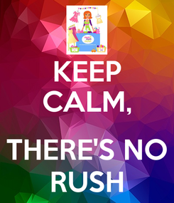 Poster: KEEP CALM,  THERE'S NO RUSH