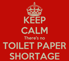 Poster: KEEP CALM There's no TOILET PAPER SHORTAGE