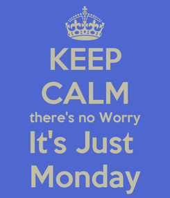 Poster: KEEP CALM there's no Worry It's Just  Monday