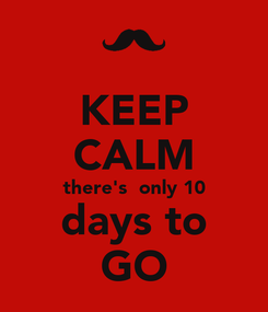 Poster: KEEP CALM there's  only 10 days to GO