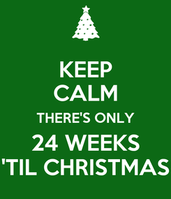 Poster: KEEP CALM THERE'S ONLY 24 WEEKS 'TIL CHRISTMAS