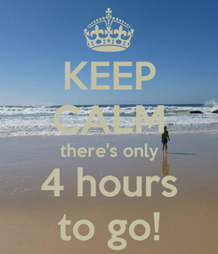 Poster: KEEP CALM there's only 4 hours to go!