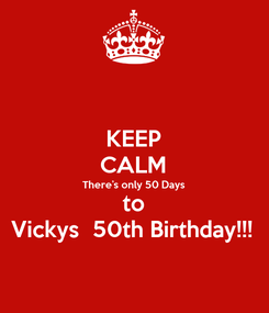 Poster: KEEP CALM There's only 50 Days to Vickys  50th Birthday!!!