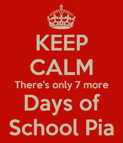 Poster: KEEP CALM There's only 7 more Days of School Pia