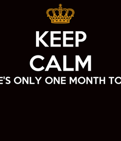 Poster: KEEP CALM THERE'S ONLY ONE MONTH TO GO!!!