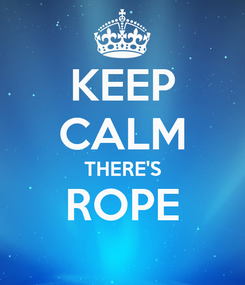 Poster: KEEP CALM THERE'S ROPE