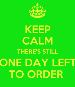 Poster: KEEP CALM THERE'S STILL ONE DAY LEFT TO ORDER