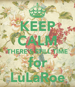 Poster: KEEP CALM THERE'S STILL TIME for LuLaRoe