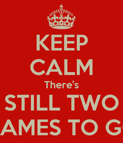 Poster: KEEP CALM There's STILL TWO GAMES TO GO